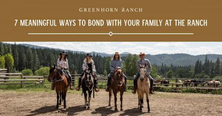 7 Meaningful Ways to Bond with Your Family at the Greenhorn Ranch