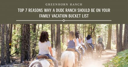 Top 7 reasons why a dude ranch should be on your family vacation bucket list at Greenhorn Ranch